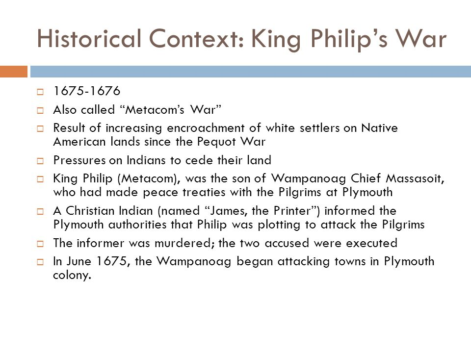 Historical Context: King Philip's War  1675-1676  Also called Metacom's War  Result of increasing encroachment of white settlers on Native American lands since the Pequot War  Pressures on Indians to cede their land  King Philip (Metacom), was the son of Wampanoag Chief Massasoit, who had made peace treaties with the Pilgrims at Plymouth  A Christian Indian (named James, the Printer ) informed the Plymouth authorities that Philip was plotting to attack the Pilgrims  The informer was murdered; the two accused were executed  In June 1675, the Wampanoag began attacking towns in Plymouth colony.