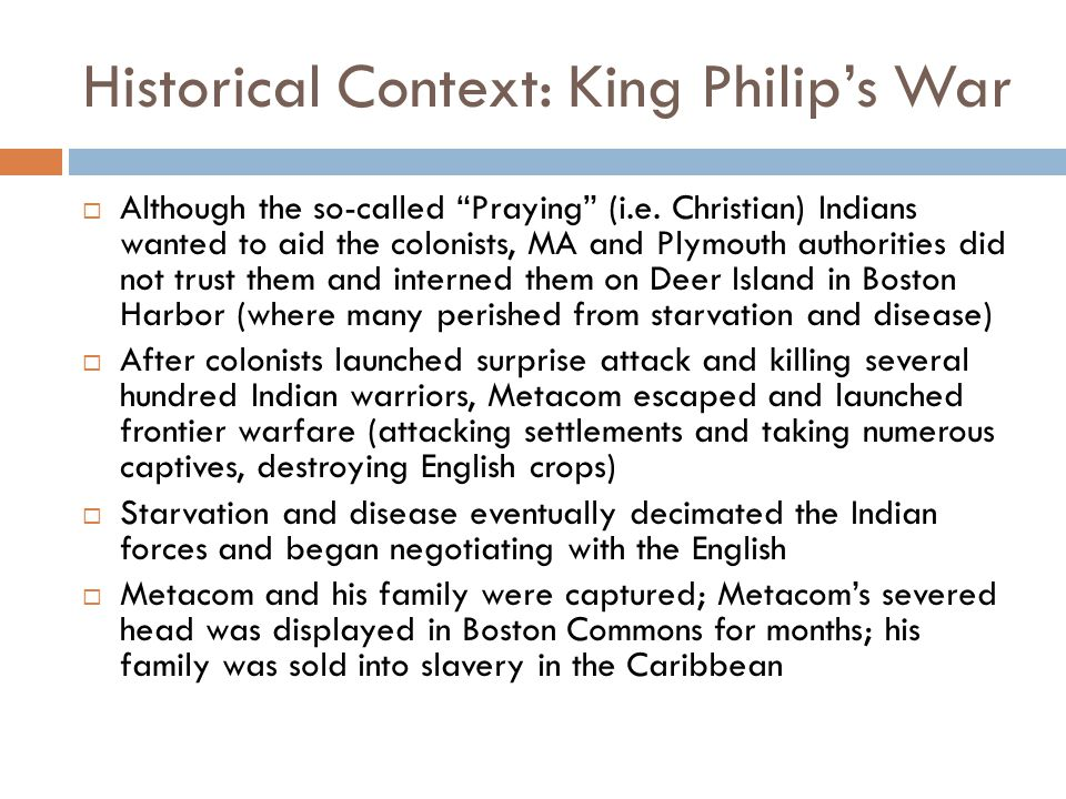 "Historical Context: King Philip's War  Although the so-called ""Praying"" (i.e. Christian) Indians wanted to aid the colonists, MA and Plymouth authori"