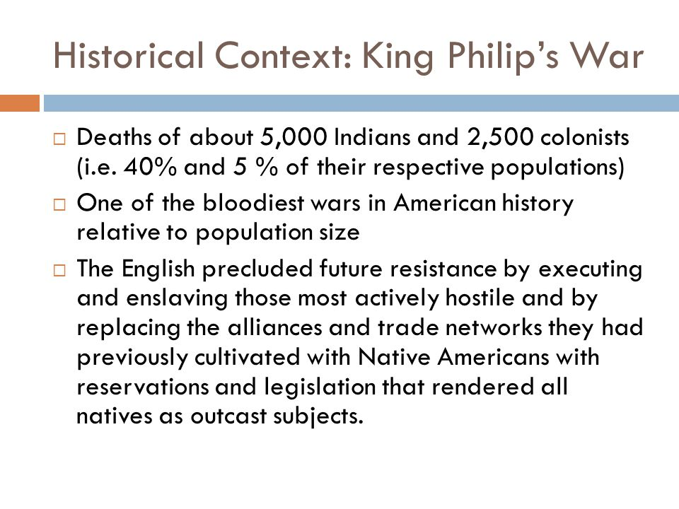 Historical Context: King Philip's War  Deaths of about 5,000 Indians and 2,500 colonists (i.e. 40% and 5 % of their respective populations)  One of