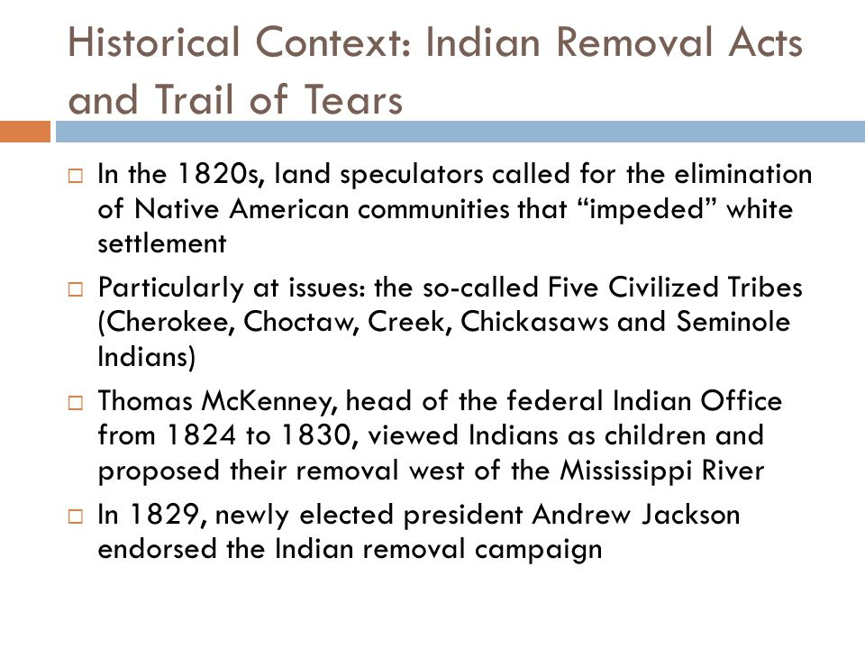 Historical Context: Indian Removal Acts and Trail of Tears  In the 1820s, land speculators called for the elimination of Native American communities that impeded white settlement  Particularly at issues: the so-called Five Civilized Tribes (Cherokee, Choctaw, Creek, Chickasaws and Seminole Indians)  Thomas McKenney, head of the federal Indian Office from 1824 to 1830, viewed Indians as children and proposed their removal west of the Mississippi River  In 1829, newly elected president Andrew Jackson endorsed the Indian removal campaign