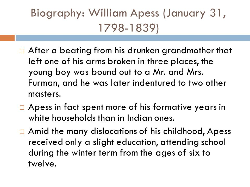 Biography: William Apess (January 31, 1798-1839)  After a beating from his drunken grandmother that left one of his arms broken in three places, the young boy was bound out to a Mr.