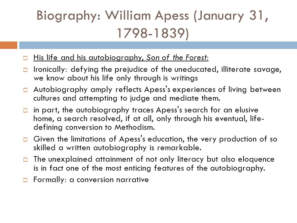 Biography: William Apess (January 31, 1798-1839)  His life and his autobiography, Son of the Forest:  Ironically: defying the prejudice of the unedu