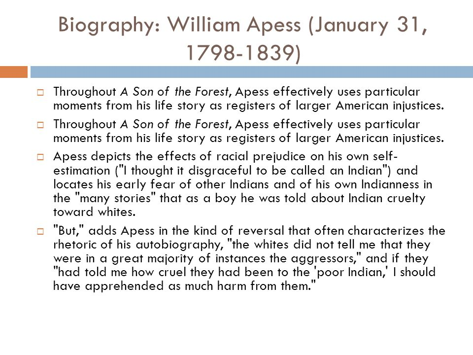Biography: William Apess (January 31, 1798-1839)  Throughout A Son of the Forest, Apess effectively uses particular moments from his life story as re