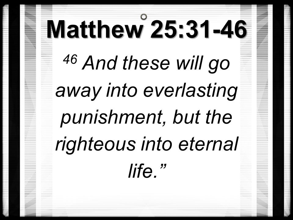 """Matthew 25:31-46 46 And these will go away into everlasting punishment, but the righteous into eternal life."""""""