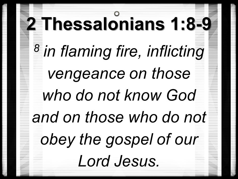 2 Thessalonians 1:8-9 8 in flaming fire, inflicting vengeance on those who do not know God and on those who do not obey the gospel of our Lord Jesus.