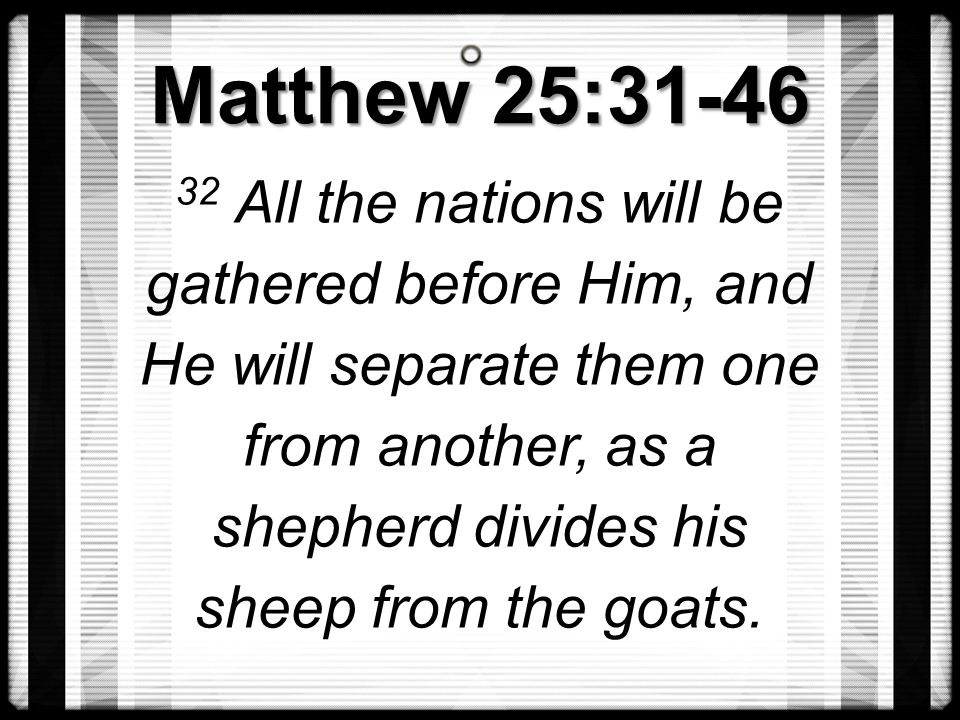 Matthew 25:31-46 32 All the nations will be gathered before Him, and He will separate them one from another, as a shepherd divides his sheep from the