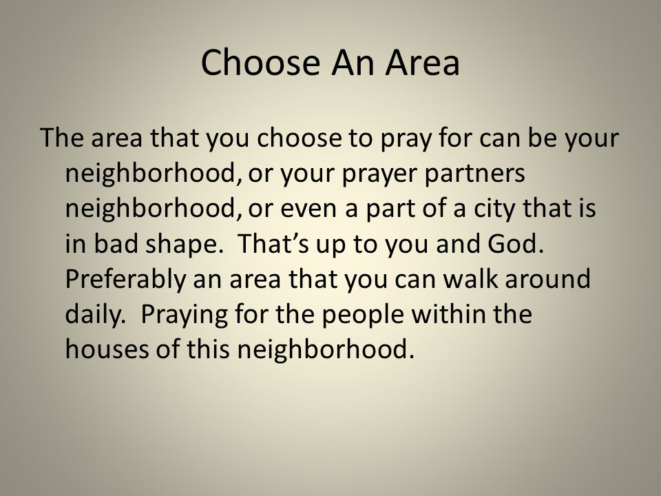 What to Pray For Claim the area for the Kingdom of God Petition God to tear down the spiritual strongholds, to bind, and rebuke the enemy Ask for the Holy Spirit to be poured out Ask for wisdom, love and guidance in whom to approach Petition God in the name and authority of Jesus, the risen savior of the world