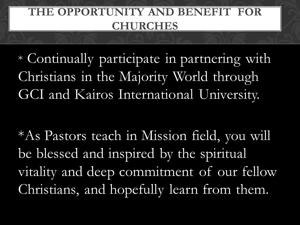* Continually participate in partnering with Christians in the Majority World through GCI and Kairos International University.