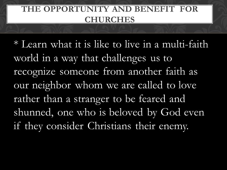 * Learn what it is like to live in a multi-faith world in a way that challenges us to recognize someone from another faith as our neighbor whom we are called to love rather than a stranger to be feared and shunned, one who is beloved by God even if they consider Christians their enemy.