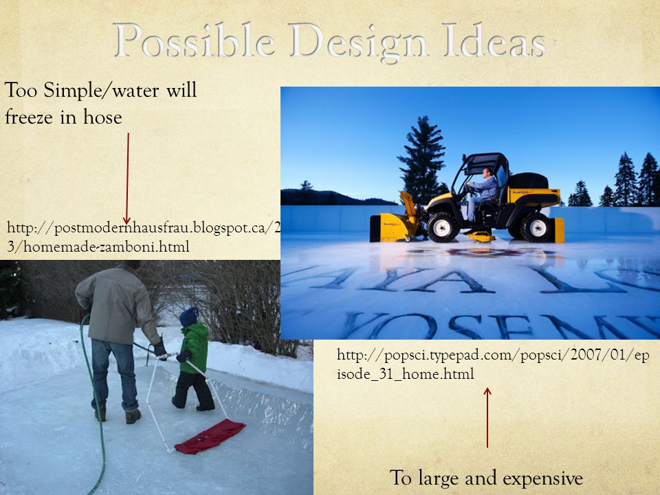 http://postmodernhausfrau.blogspot.ca/2011/0 3/homemade-zamboni.html Too Simple/water will freeze in hose http://popsci.typepad.com/popsci/2007/01/ep