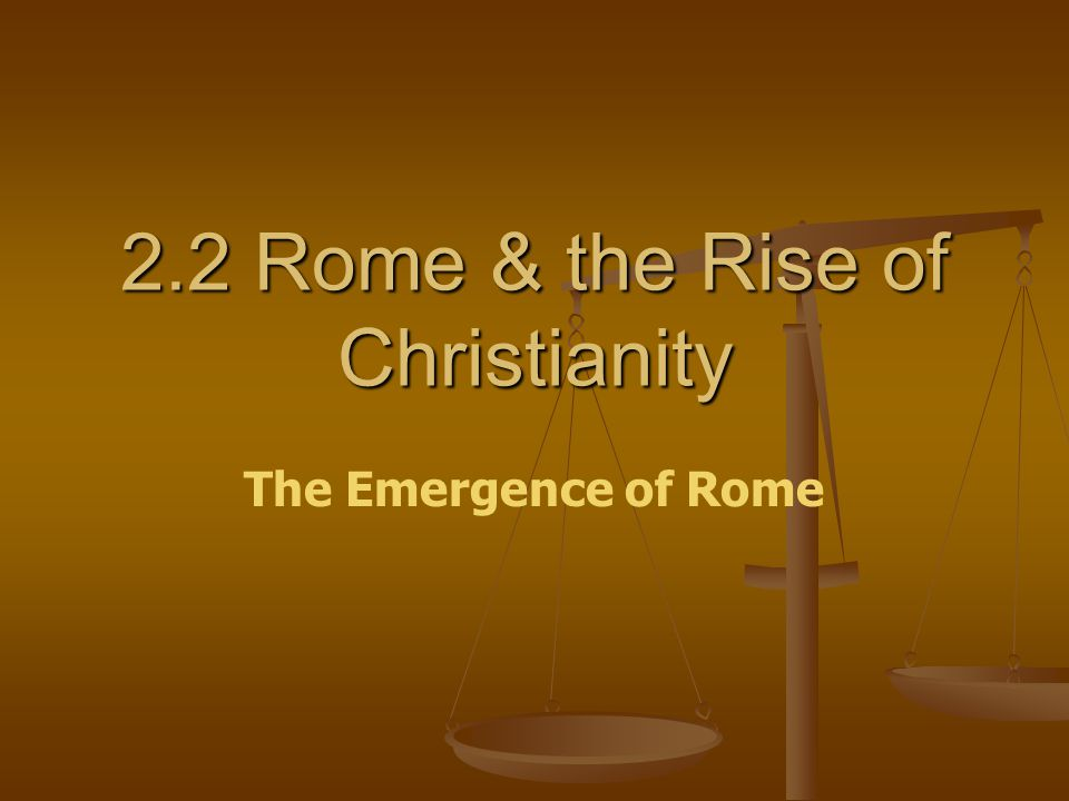 2.2 Rome & the Rise of Christianity The Emergence of Rome