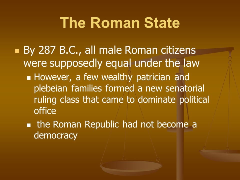The Roman State By 287 B.C., all male Roman citizens were supposedly equal under the law However, a few wealthy patrician and plebeian families formed