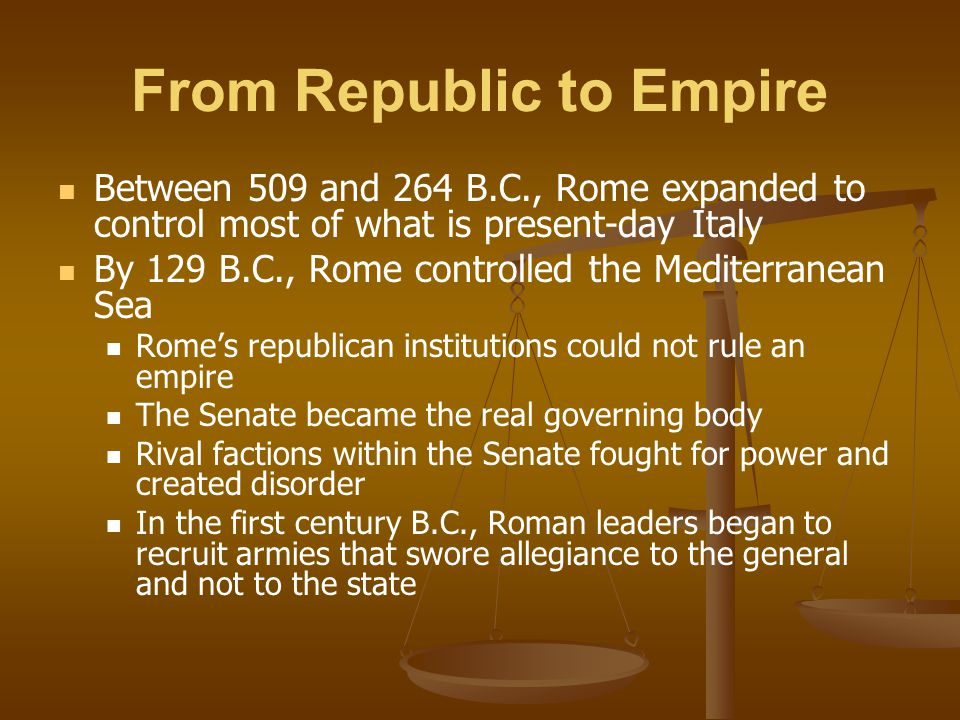 From Republic to Empire Between 509 and 264 B.C., Rome expanded to control most of what is present-day Italy By 129 B.C., Rome controlled the Mediterr