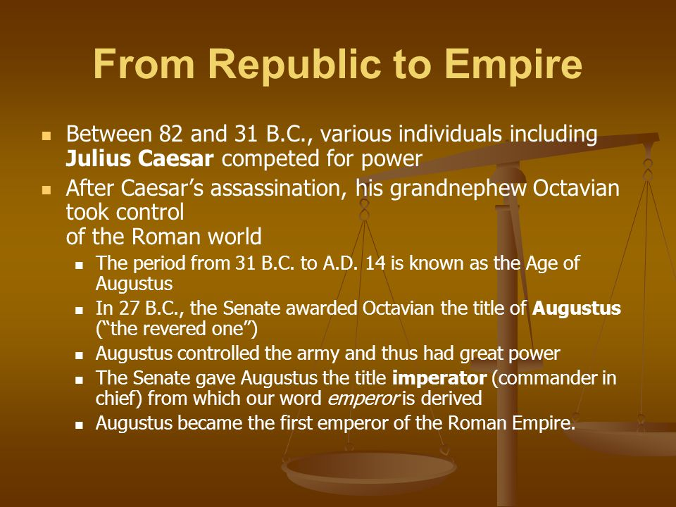From Republic to Empire Between 82 and 31 B.C., various individuals including Julius Caesar competed for power After Caesar's assassination, his grand
