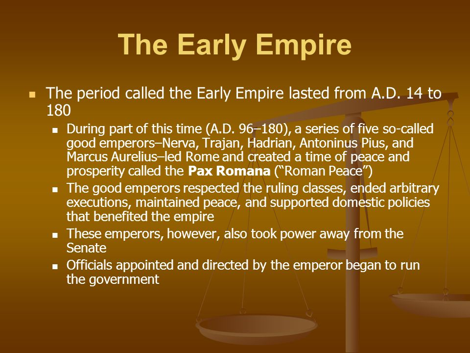 The Early Empire The period called the Early Empire lasted from A.D. 14 to 180 During part of this time (A.D. 96–180), a series of five so-called good