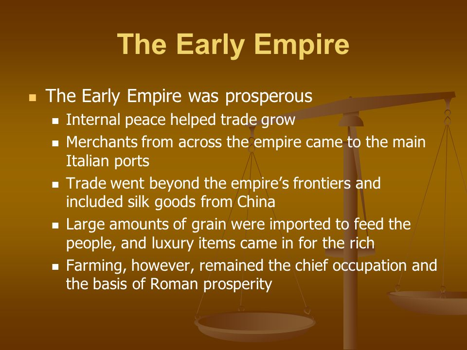 The Early Empire The Early Empire was prosperous Internal peace helped trade grow Merchants from across the empire came to the main Italian ports Trad