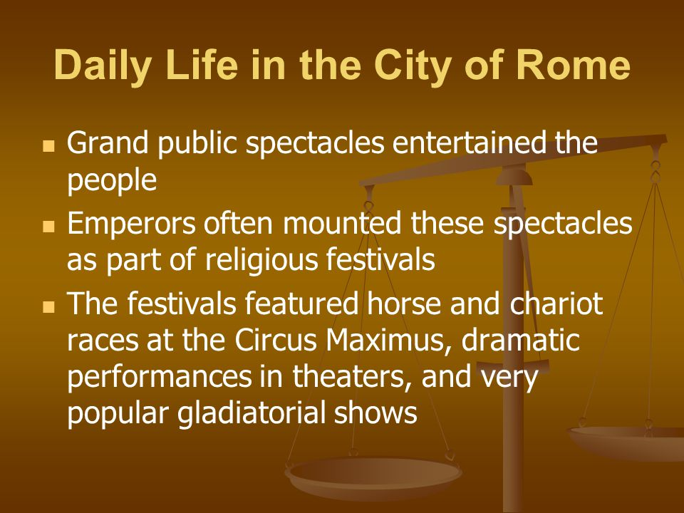 Daily Life in the City of Rome Grand public spectacles entertained the people Emperors often mounted these spectacles as part of religious festivals T