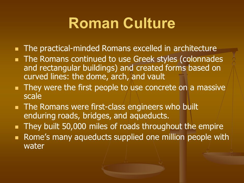 Roman Culture The practical-minded Romans excelled in architecture The Romans continued to use Greek styles (colonnades and rectangular buildings) and
