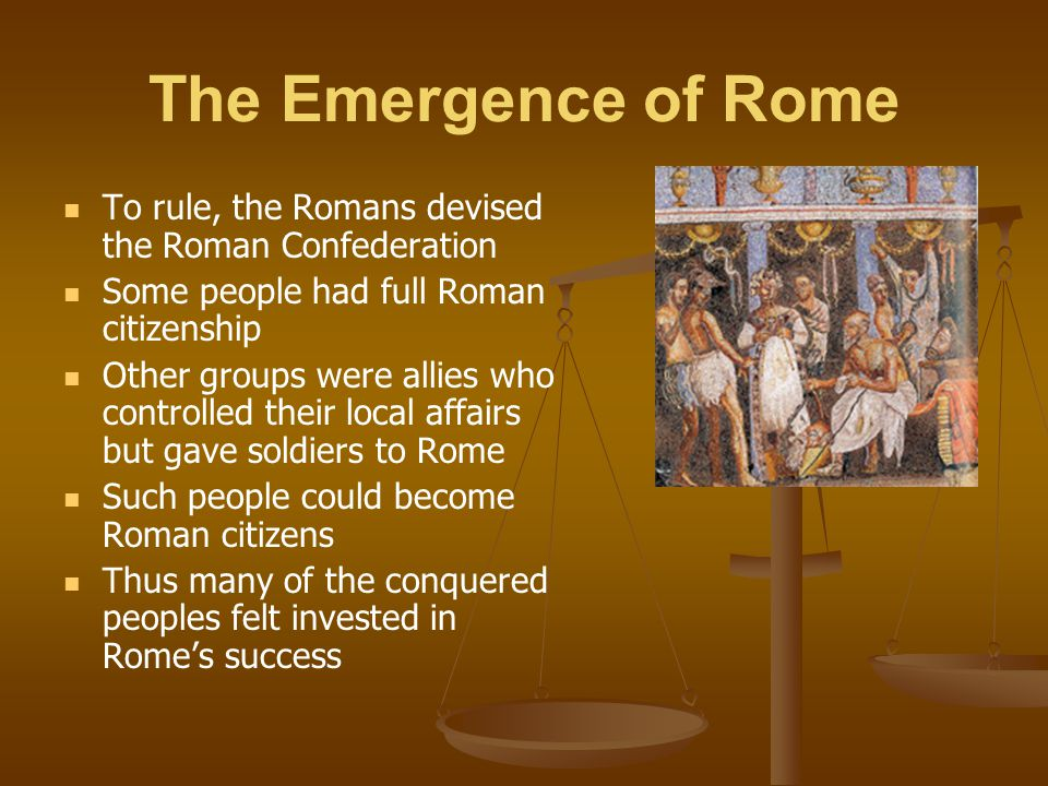 The Emergence of Rome To rule, the Romans devised the Roman Confederation Some people had full Roman citizenship Other groups were allies who controll
