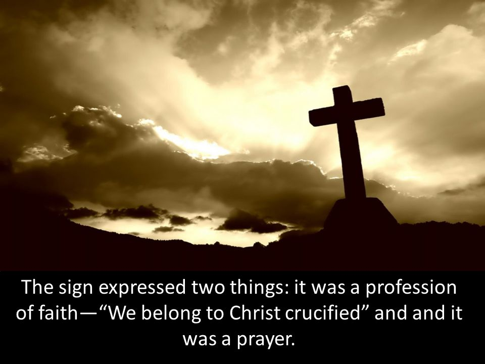 The sign expressed two things: it was a profession of faith— We belong to Christ crucified and and it was a prayer.