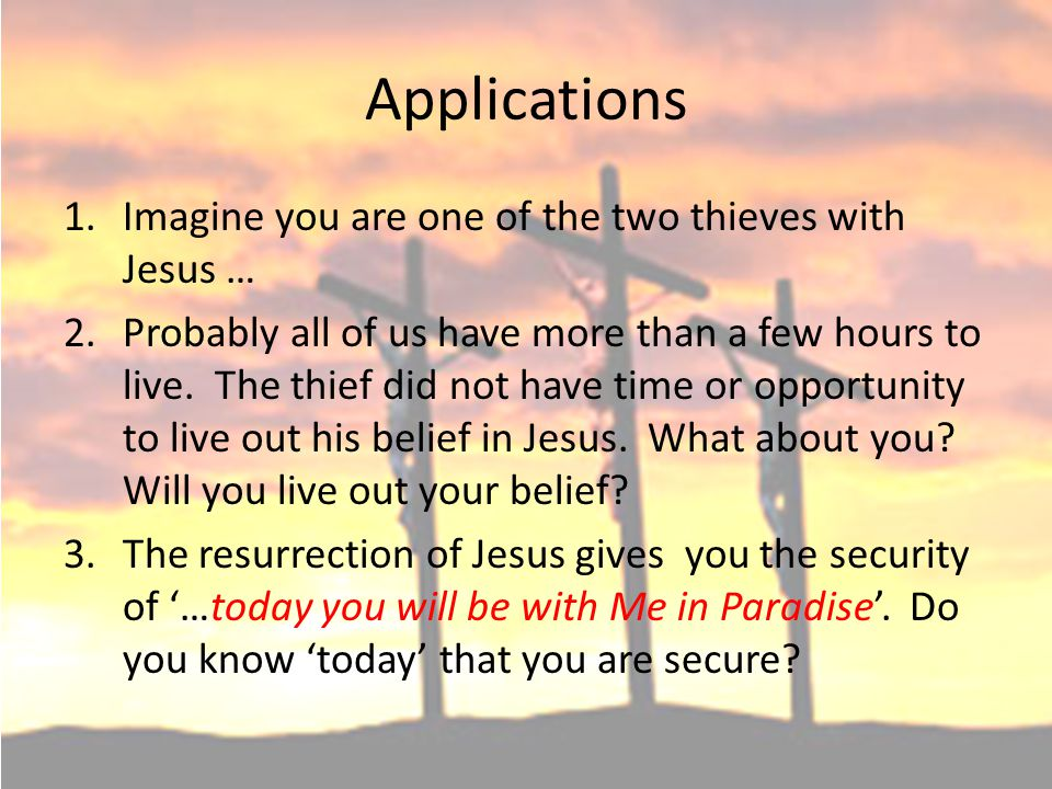 Applications 1.Imagine you are one of the two thieves with Jesus … 2.Probably all of us have more than a few hours to live. The thief did not have tim