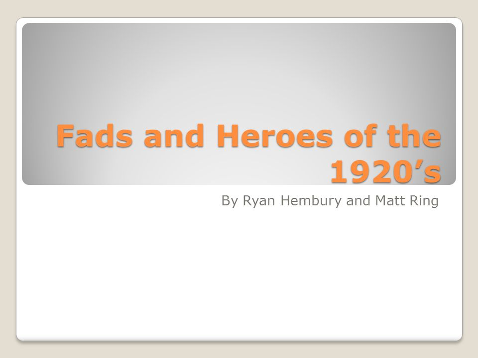 Fads and Heroes of the 1920's By Ryan Hembury and Matt Ring