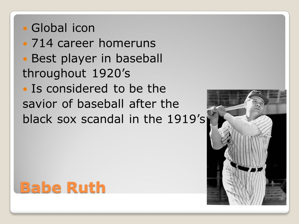 Babe Ruth Global icon 714 career homeruns Best player in baseball throughout 1920's Is considered to be the savior of baseball after the black sox scandal in the 1919's