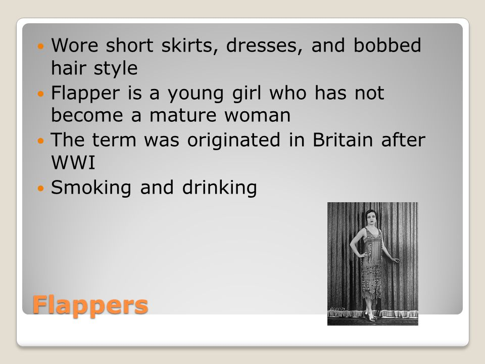 Flappers Wore short skirts, dresses, and bobbed hair style Flapper is a young girl who has not become a mature woman The term was originated in Britain after WWI Smoking and drinking
