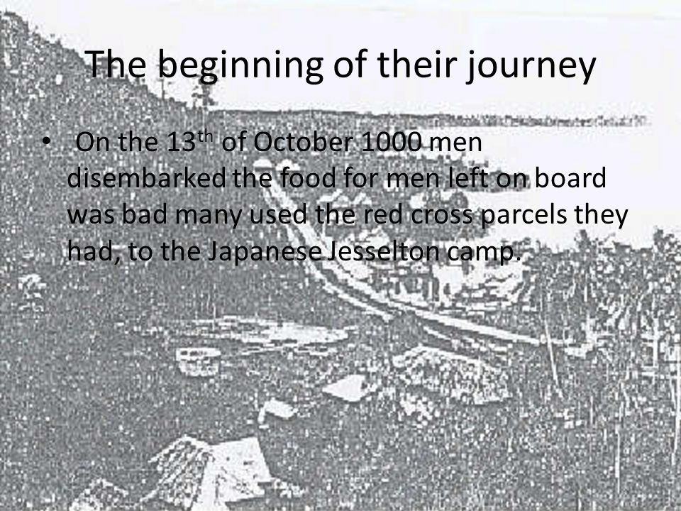 The beginning of their journey On the 13 th of October 1000 men disembarked the food for men left on board was bad many used the red cross parcels they had, to the Japanese Jesselton camp.