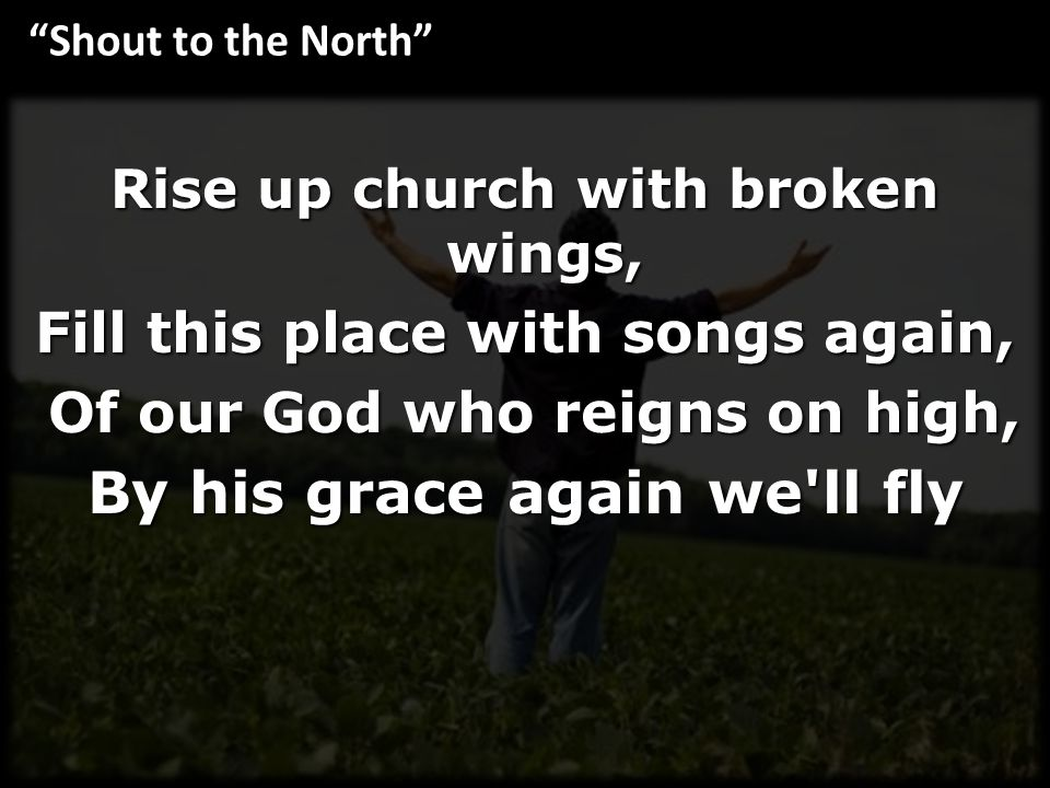 Rise up church with broken wings, Fill this place with songs again, Of our God who reigns on high, Of our God who reigns on high, By his grace again w