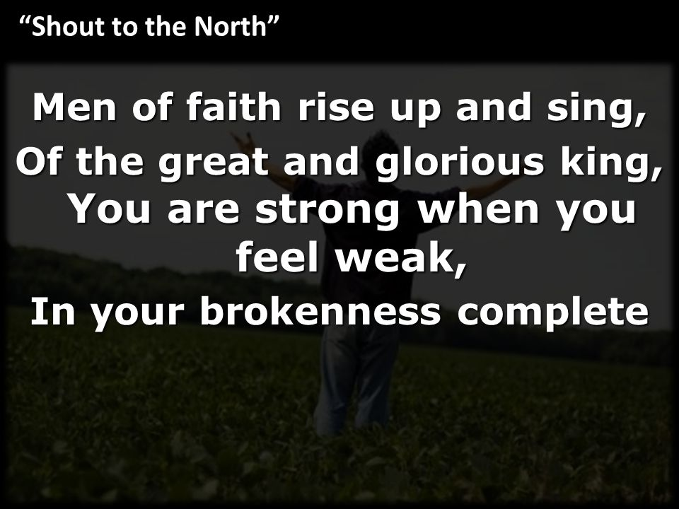 Men of faith rise up and sing, Of the great and glorious king, You are strong when you feel weak, In your brokenness complete Shout to the North