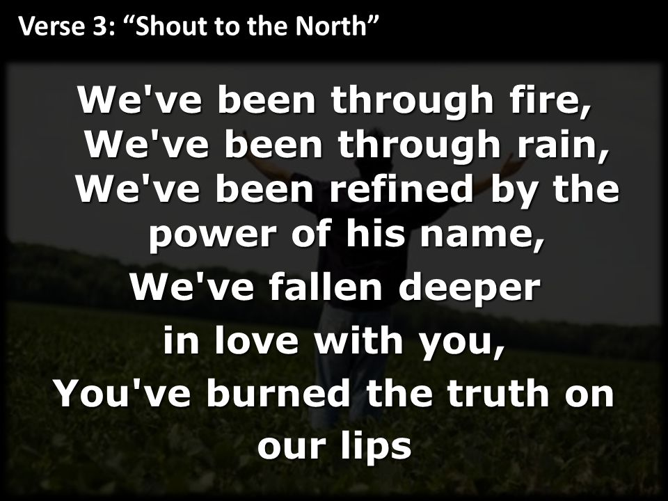 We ve been through fire, We ve been through rain, We ve been refined by the power of his name, We ve fallen deeper in love with you, You ve burned the truth on our lips Verse 3: Shout to the North