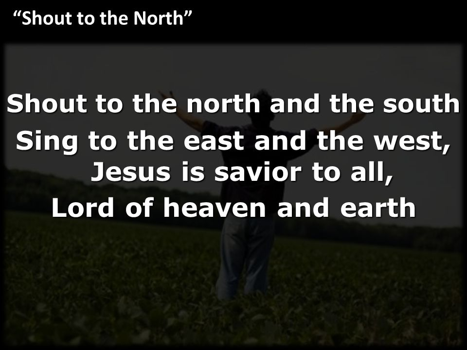 Shout to the north and the south Sing to the east and the west, Jesus is savior to all, Lord of heaven and earth Shout to the North