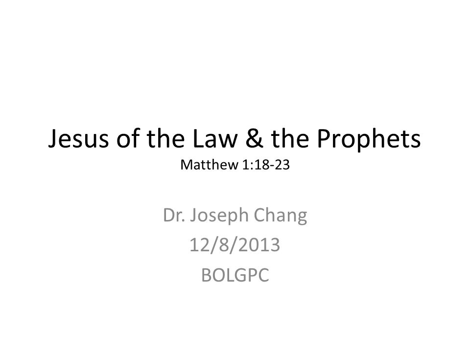 Jesus of the Law & the Prophets Matthew 1:18-23 Dr. Joseph Chang 12/8/2013 BOLGPC