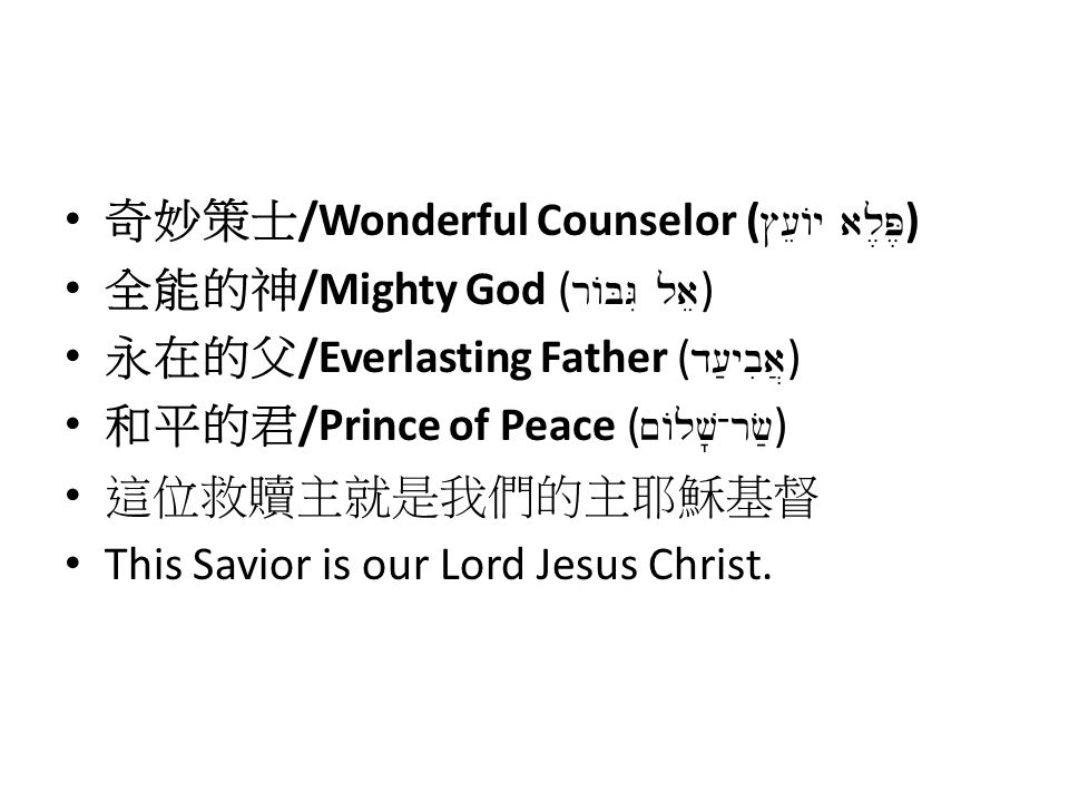奇妙策士 /Wonderful Counselor ( #[eAy al,P, ) 全能的神 /Mighty God ( rABGI lae ) 永在的父 /Everlasting Father ( d[;ybia] ) 和平的君 /Prince of Peace ( ~Alv -rf; ) 這位救贖主就是我們的主耶穌基督 This Savior is our Lord Jesus Christ.
