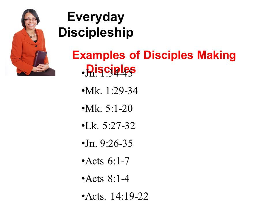 Everyday Discipleship Examples of Disciples Making Disciples Jn.