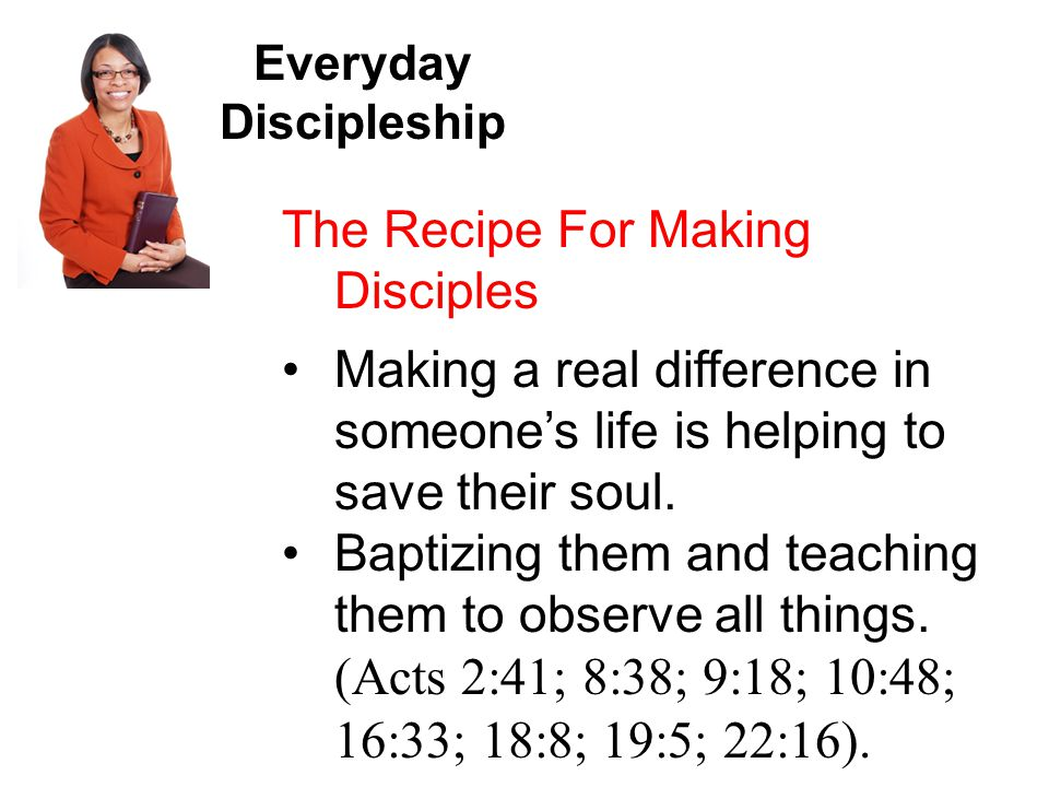 Everyday Discipleship The Recipe For Making Disciples Making a real difference in someone's life is helping to save their soul.