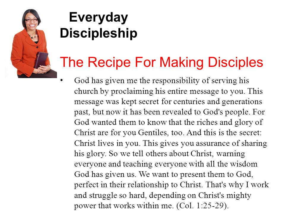 Everyday Discipleship The Recipe For Making Disciples God has given me the responsibility of serving his church by proclaiming his entire message to you.