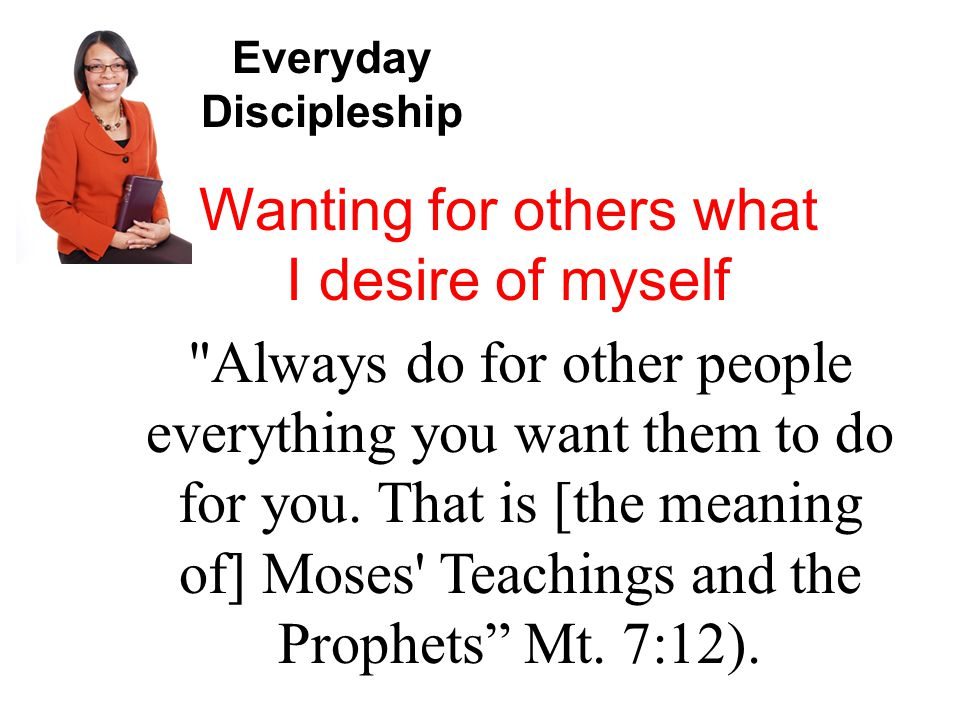 Everyday Discipleship Wanting for others what I desire of myself Always do for other people everything you want them to do for you.