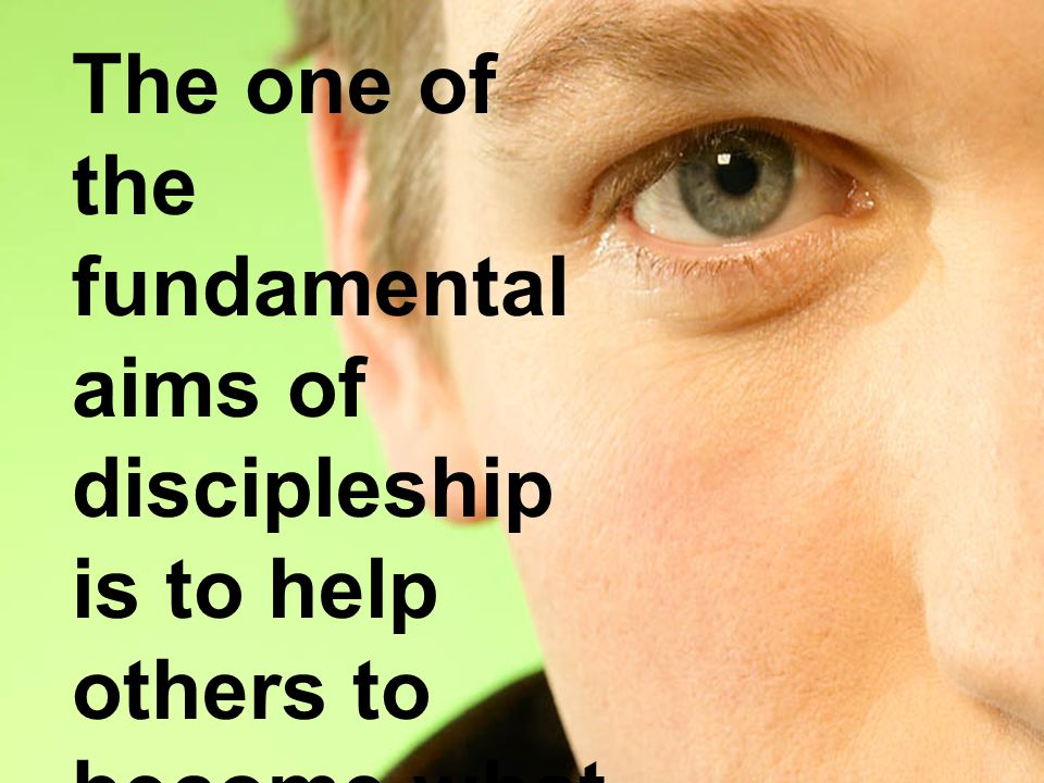 The one of the fundamental aims of discipleship is to help others to become what we are.
