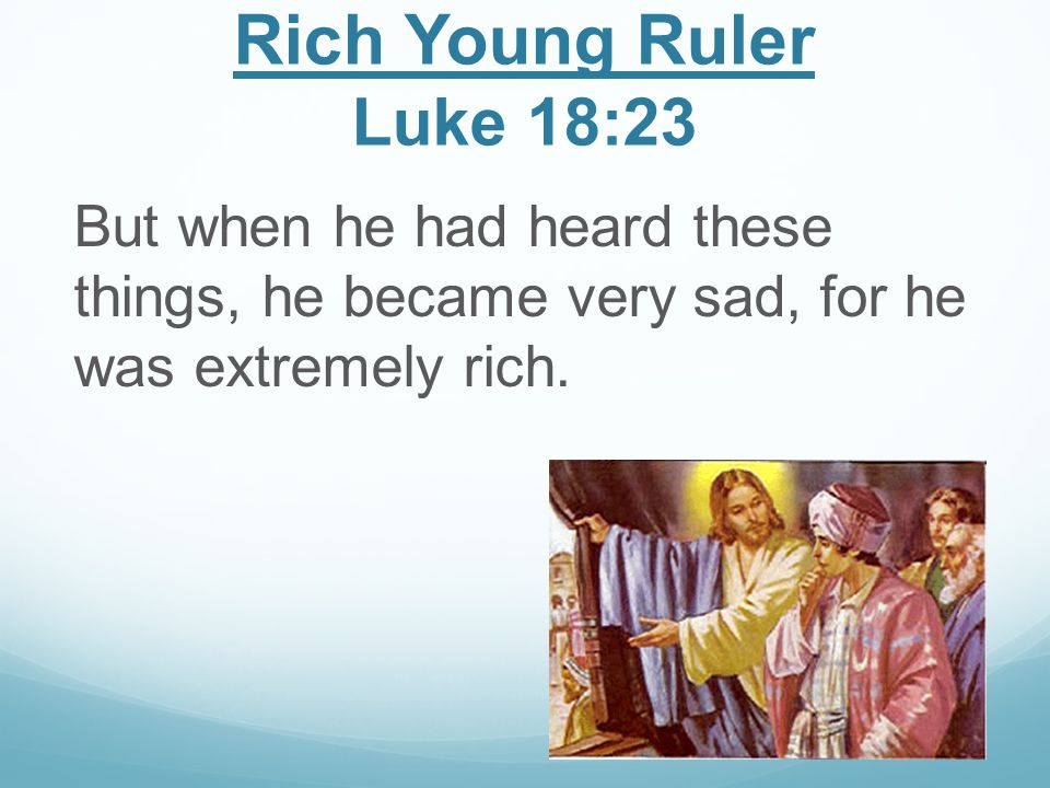 Rich Young Ruler Luke 18:23 But when he had heard these things, he became very sad, for he was extremely rich.