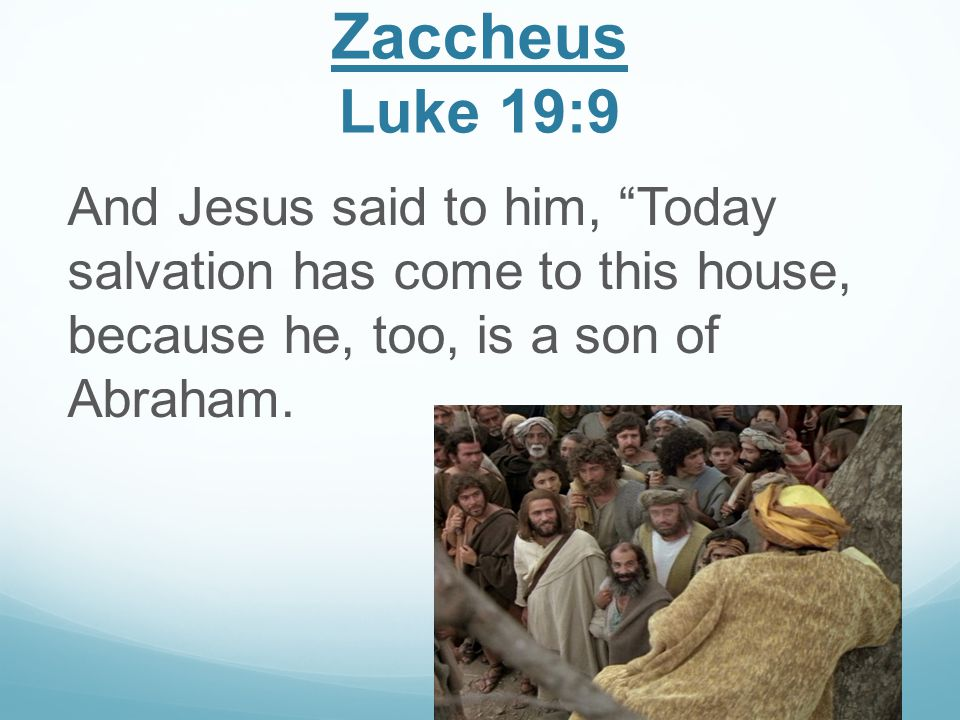 Zaccheus Luke 19:9 And Jesus said to him, Today salvation has come to this house, because he, too, is a son of Abraham.