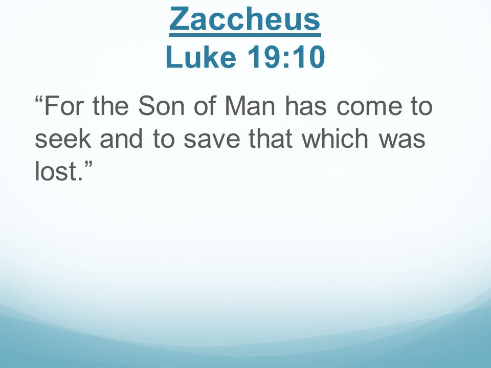 Zaccheus Luke 19:10 For the Son of Man has come to seek and to save that which was lost.