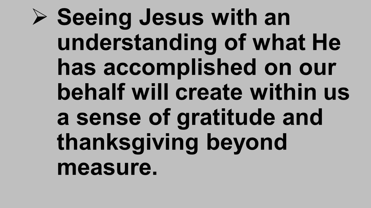  Seeing Jesus with an understanding of what He has accomplished on our behalf will create within us a sense of gratitude and thanksgiving beyond measure.