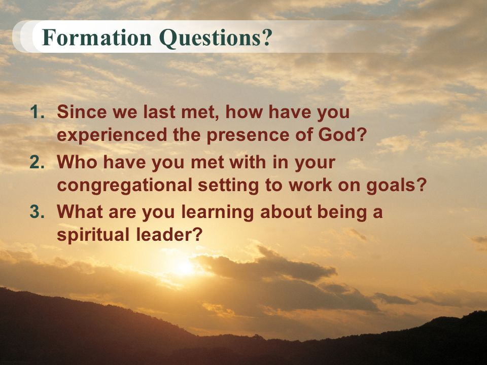 Formation Questions? 1.Since we last met, how have you experienced the presence of God? 2.Who have you met with in your congregational setting to work