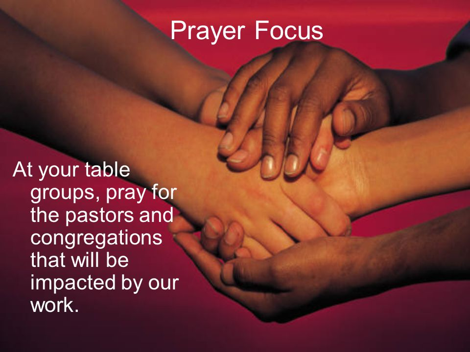 Prayer Focus At your table groups, pray for the pastors and congregations that will be impacted by our work.