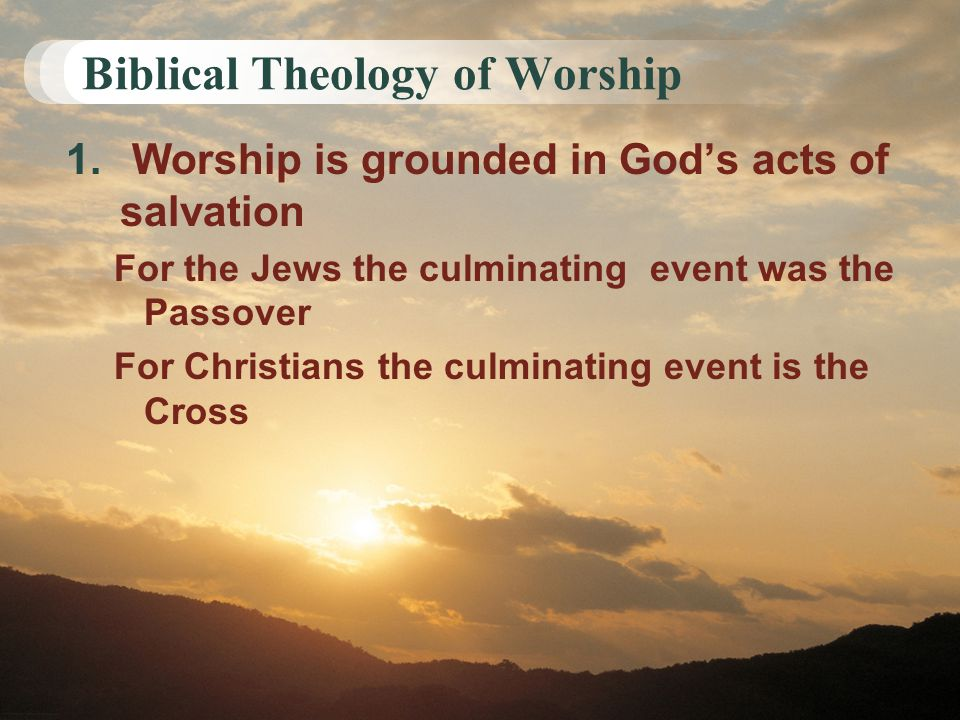Biblical Theology of Worship 1. Worship is grounded in God's acts of salvation For the Jews the culminating event was the Passover For Christians the