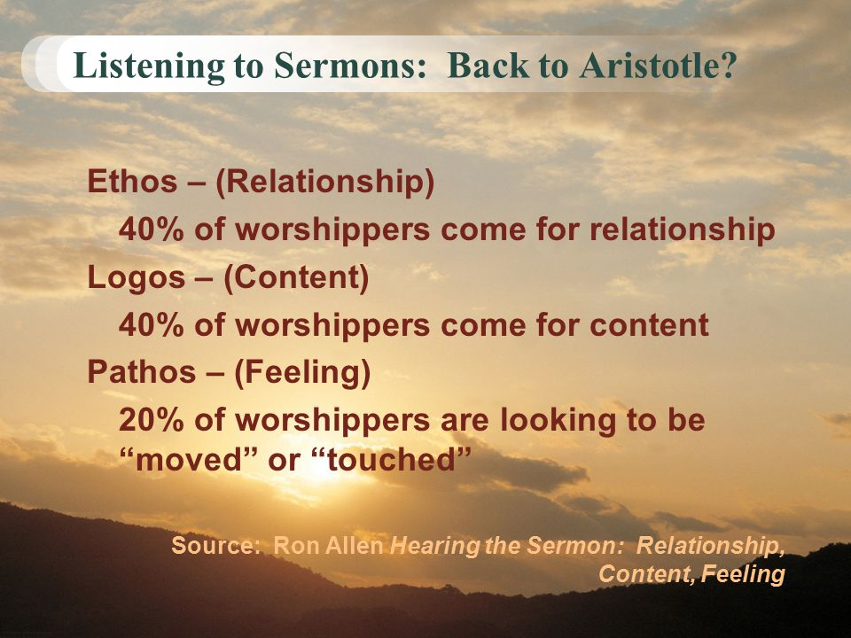 Listening to Sermons: Back to Aristotle? Ethos – (Relationship) 40% of worshippers come for relationship Logos – (Content) 40% of worshippers come for