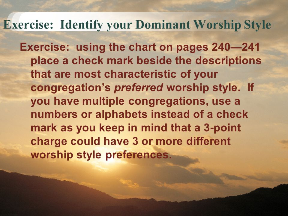 Exercise: Identify your Dominant Worship Style Exercise: using the chart on pages 240—241 place a check mark beside the descriptions that are most cha