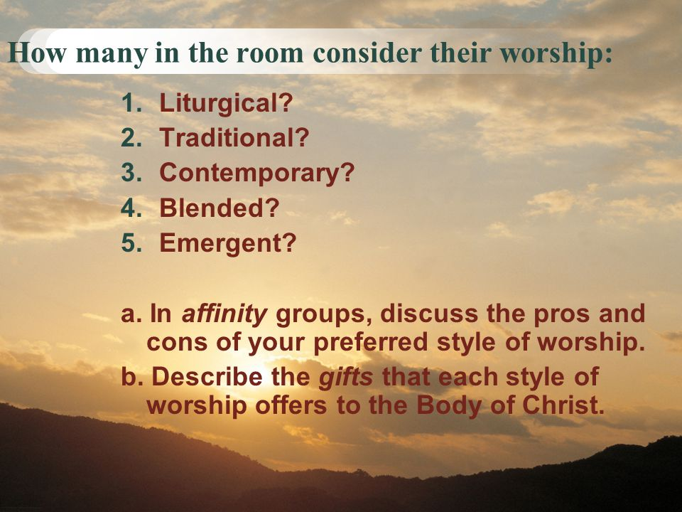 How many in the room consider their worship: 1.Liturgical? 2.Traditional? 3.Contemporary? 4.Blended? 5.Emergent? a. In affinity groups, discuss the pr